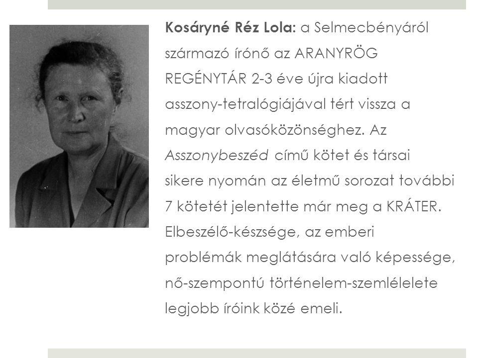 Kosáryné Réz Lola: a Selmecbényáról származó írónő az ARANYRÖG REGÉNYTÁR 2-3 éve újra kiadott asszony-tetralógiájával tért vissza a magyar olvasóközönséghez.