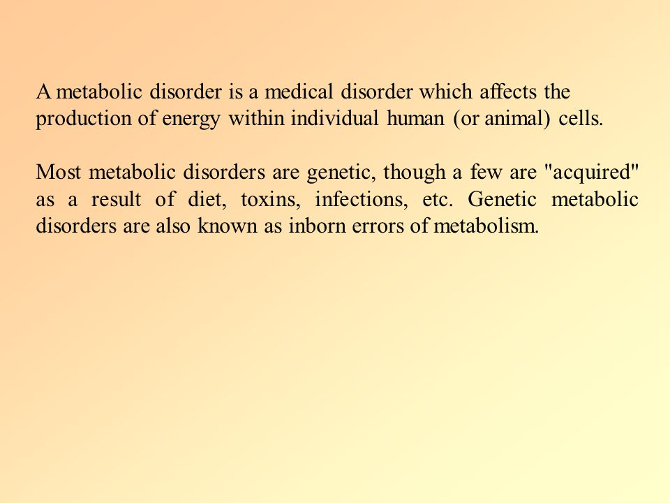 A metabolic disorder is a medical disorder which affects the production of energy within individual human (or animal) cells.