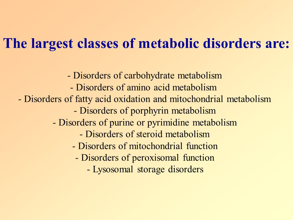 The largest classes of metabolic disorders are:
