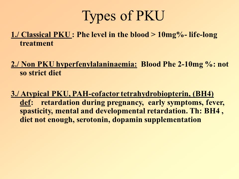 Types of PKU 1./ Classical PKU : Phe level in the blood > 10mg%- life-long treatment.