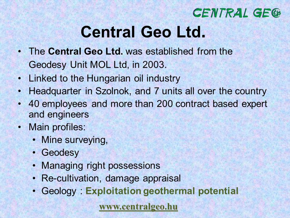 Central Geo Ltd. The Central Geo Ltd. was established from the Geodesy Unit MOL Ltd, in 2003. Linked to the Hungarian oil industry.
