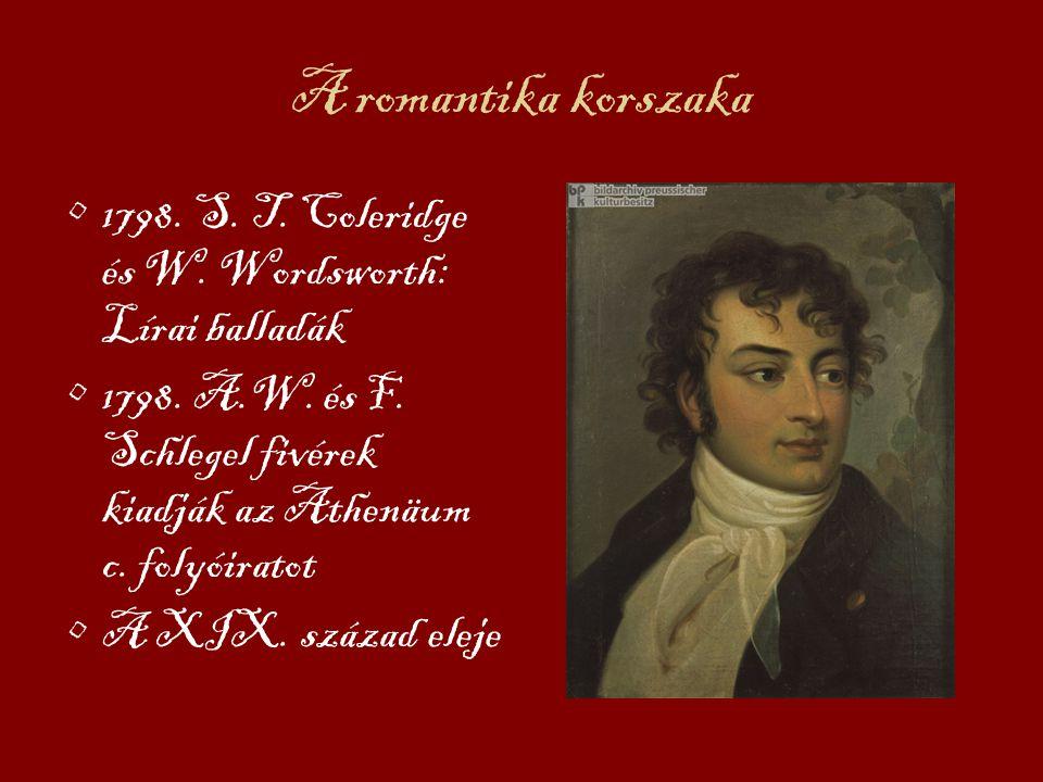 A romantika korszaka 1798. S. T. Coleridge és W. Wordsworth: Lírai balladák. 1798. A.W. és F. Schlegel fivérek kiadják az Athenäum c. folyóiratot.