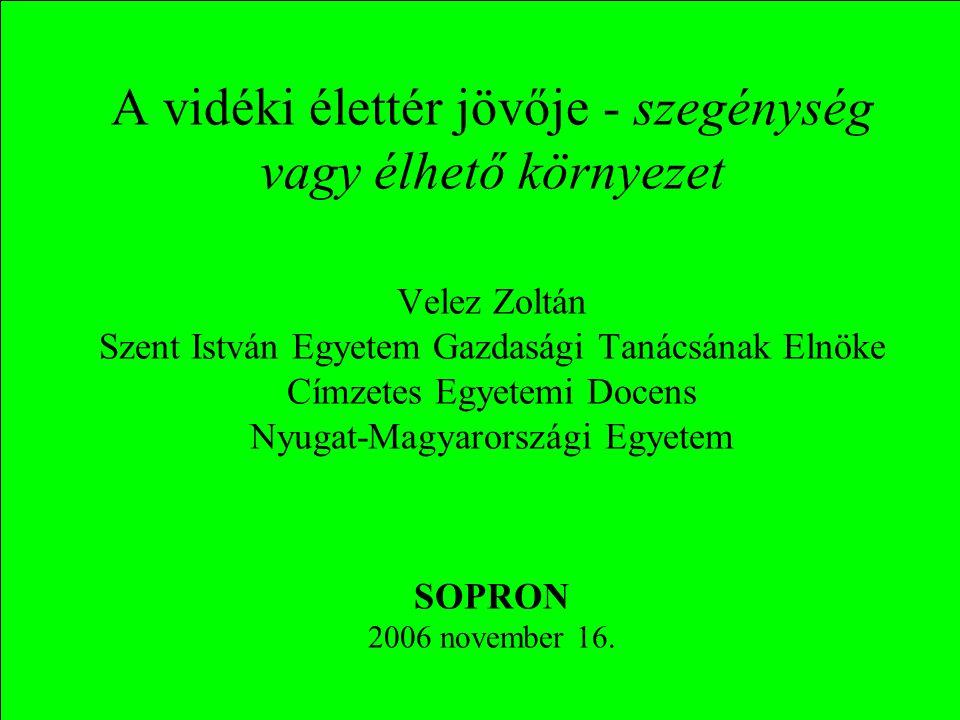 A vidéki élettér jövője - szegénység vagy élhető környezet Velez Zoltán Szent István Egyetem Gazdasági Tanácsának Elnöke Címzetes Egyetemi Docens Nyugat-Magyarországi Egyetem SOPRON 2006 november 16.