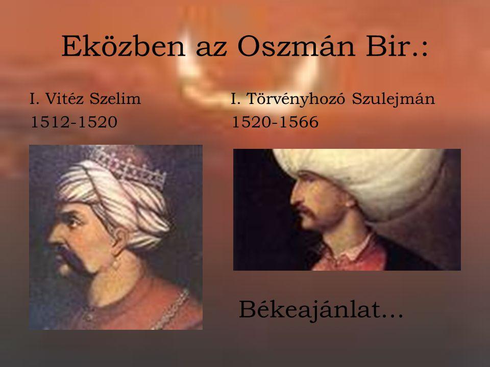 Eközben az Oszmán Bir.: Békeajánlat… I. Vitéz Szelim 1512-1520