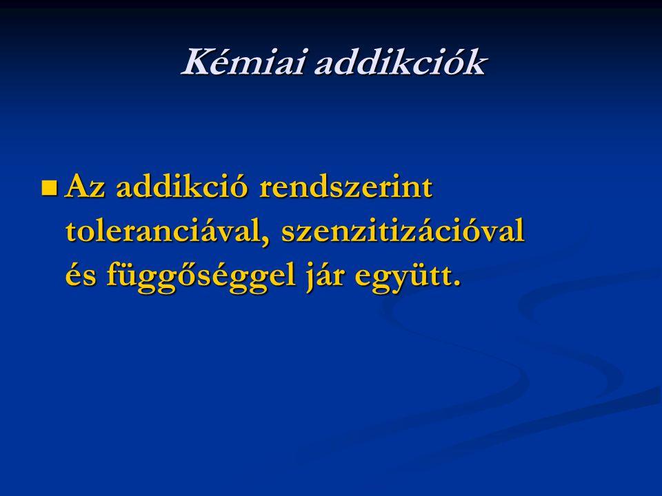 Kémiai addikciók Az addikció rendszerint toleranciával, szenzitizációval és függőséggel jár együtt.