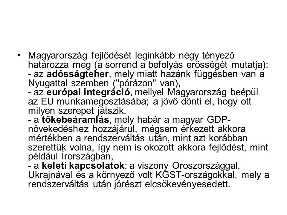 Magyarország fejlődését leginkább négy tényező határozza meg (a sorrend a befolyás erősségét mutatja): - az adósságteher, mely miatt hazánk függésben van a Nyugattal szemben ( pórázon van), - az európai integráció, mellyel Magyarország beépül az EU munkamegosztásába; a jövő dönti el, hogy ott milyen szerepet játszik, - a tőkebeáramlás, mely habár a magyar GDP-növekedéshez hozzájárul, mégsem érkezett akkora mértékben a rendszerváltás után, mint azt korábban szerettük volna, így nem is okozott akkora fejlődést, mint például Írországban, - a keleti kapcsolatok: a viszony Oroszországgal, Ukrajnával és a környező volt KGST-országokkal, mely a rendszerváltás után jórészt elcsökevényesedett.