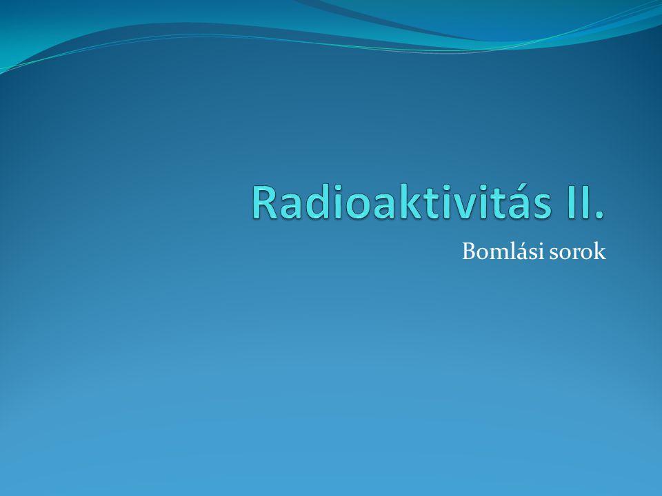 Radioaktivitás II. Bomlási sorok