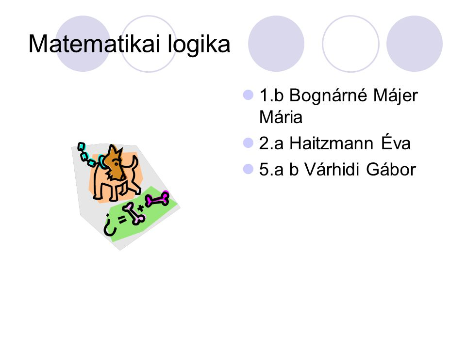 Matematikai logika 1.b Bognárné Májer Mária 2.a Haitzmann Éva