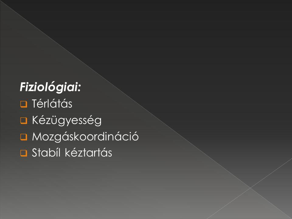 Fiziológiai: Térlátás Kézügyesség Mozgáskoordináció Stabíl kéztartás