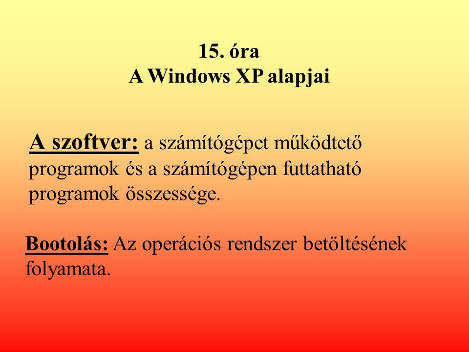 15. óra A Windows XP alapjai. A szoftver: a számítógépet működtető programok és a számítógépen futtatható programok összessége.