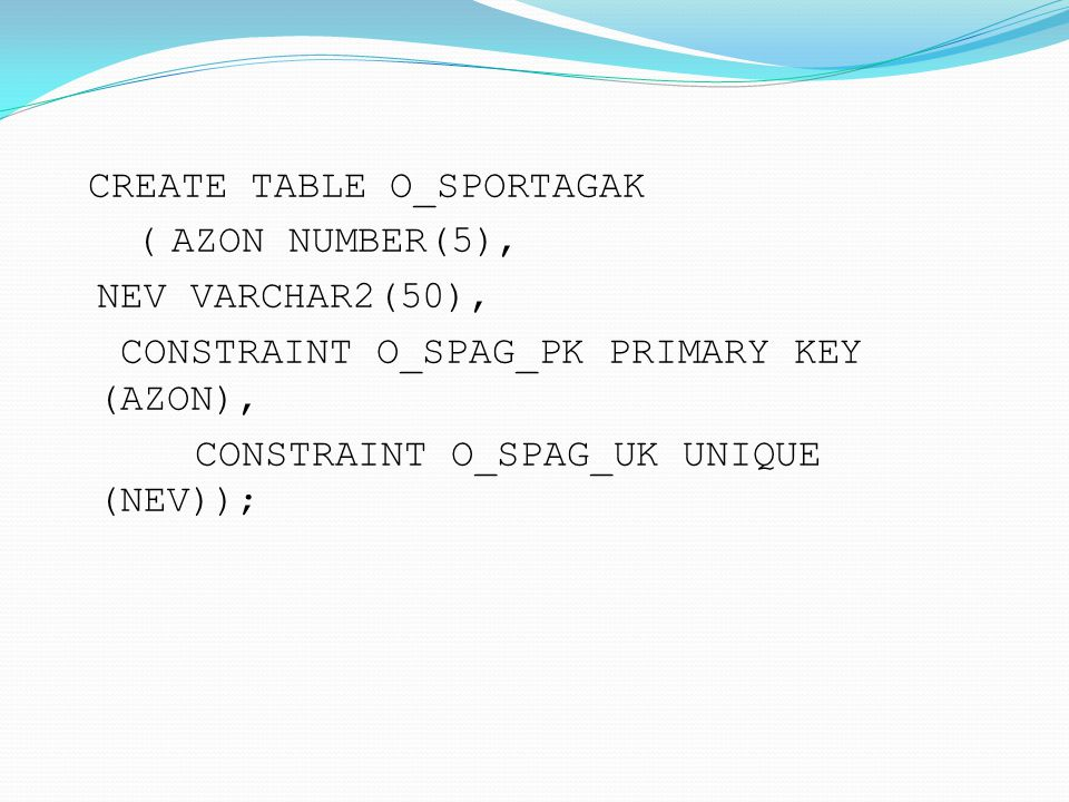 CREATE TABLE O_SPORTAGAK ( AZON NUMBER(5), NEV VARCHAR2(50), CONSTRAINT O_SPAG_PK PRIMARY KEY (AZON), CONSTRAINT O_SPAG_UK UNIQUE (NEV));