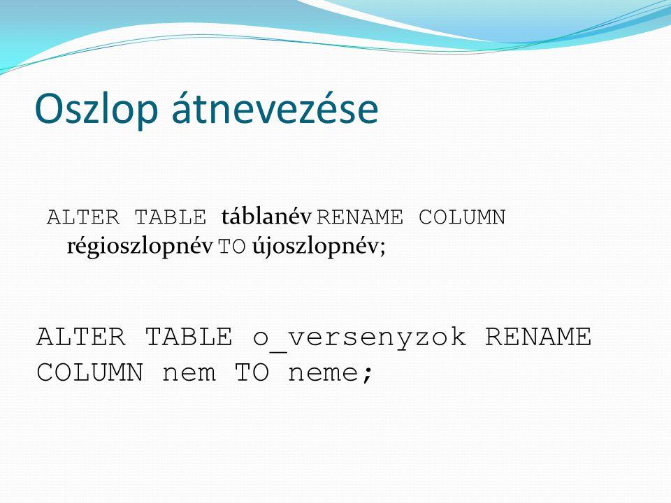Oszlop átnevezése ALTER TABLE o_versenyzok RENAME COLUMN nem TO neme;