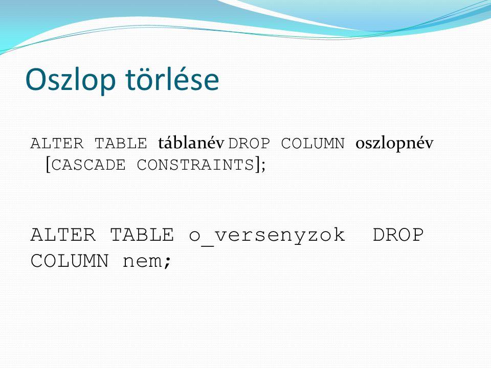 Oszlop törlése ALTER TABLE o_versenyzok DROP COLUMN nem;
