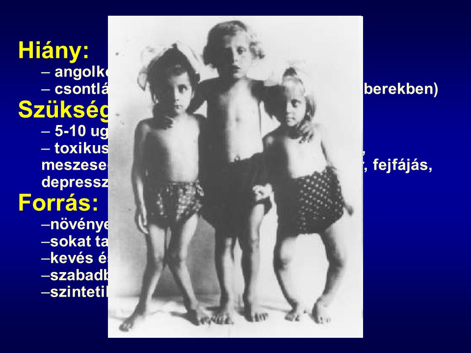 Hiány: Szükséglet: Forrás: angolkór, rachitis (fiatal gyerekekben)