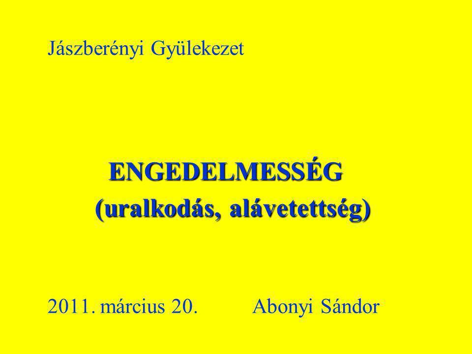 Jászberényi Gyülekezet. ENGEDELMESSÉG (uralkodás, alávetettség). 2011
