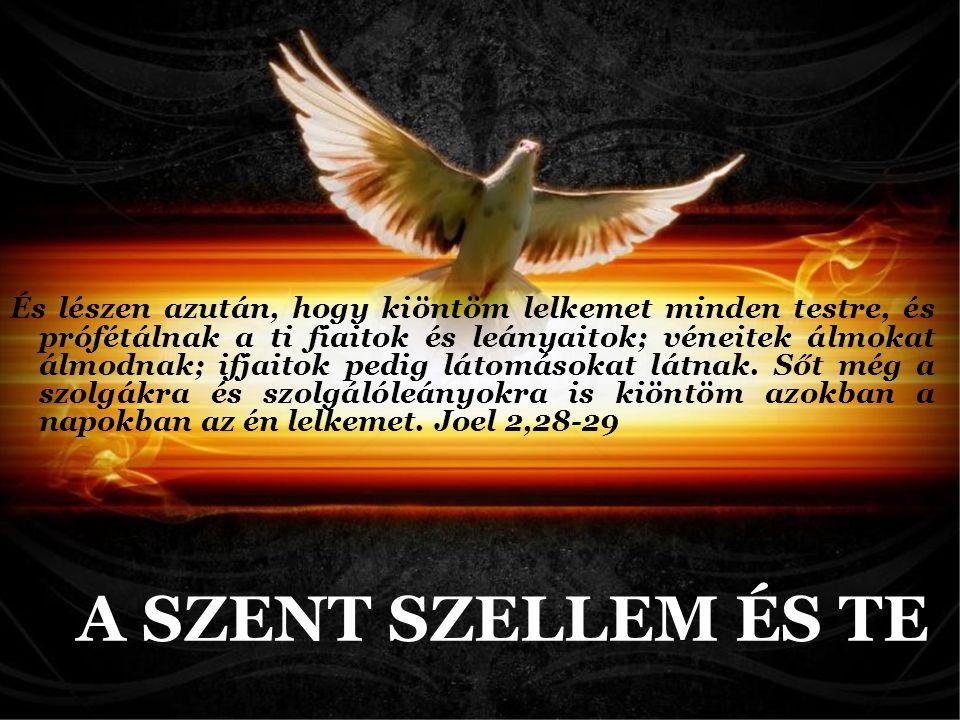 És lészen azután, hogy kiöntöm lelkemet minden testre, és prófétálnak a ti fiaitok és leányaitok; véneitek álmokat álmodnak; ifjaitok pedig látomásokat látnak. Sőt még a szolgákra és szolgálóleányokra is kiöntöm azokban a napokban az én lelkemet. Joel 2,28-29