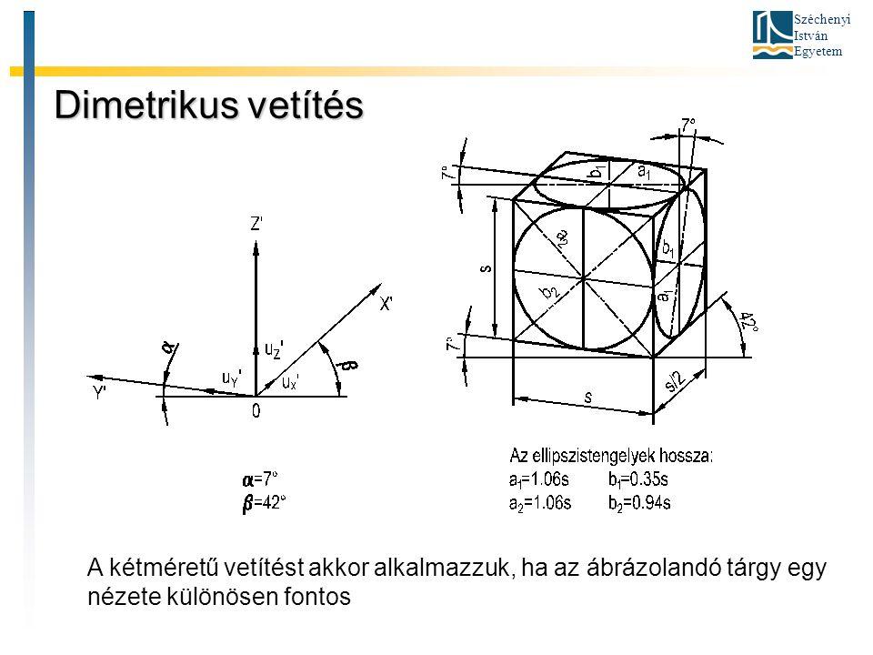 Dimetrikus vetítés A kétméretű vetítést akkor alkalmazzuk, ha az ábrázolandó tárgy egy nézete különösen fontos.