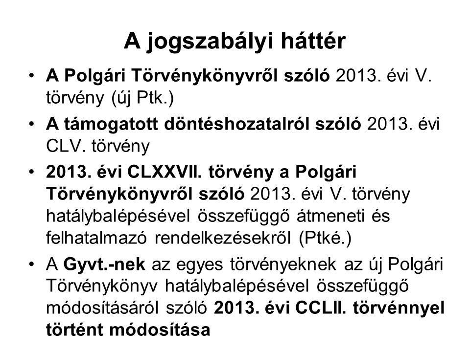 A jogszabályi háttér A Polgári Törvénykönyvről szóló 2013. évi V. törvény (új Ptk.) A támogatott döntéshozatalról szóló 2013. évi CLV. törvény.
