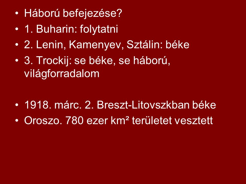 Háború befejezése 1. Buharin: folytatni. 2. Lenin, Kamenyev, Sztálin: béke. 3. Trockij: se béke, se háború, világforradalom.