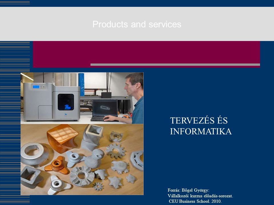 Products and services TERVEZÉS ÉS INFORMATIKA Forrás: Bőgel György: