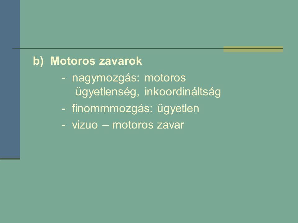 b) Motoros zavarok - nagymozgás: motoros ügyetlenség, inkoordináltság. - finommmozgás: ügyetlen.