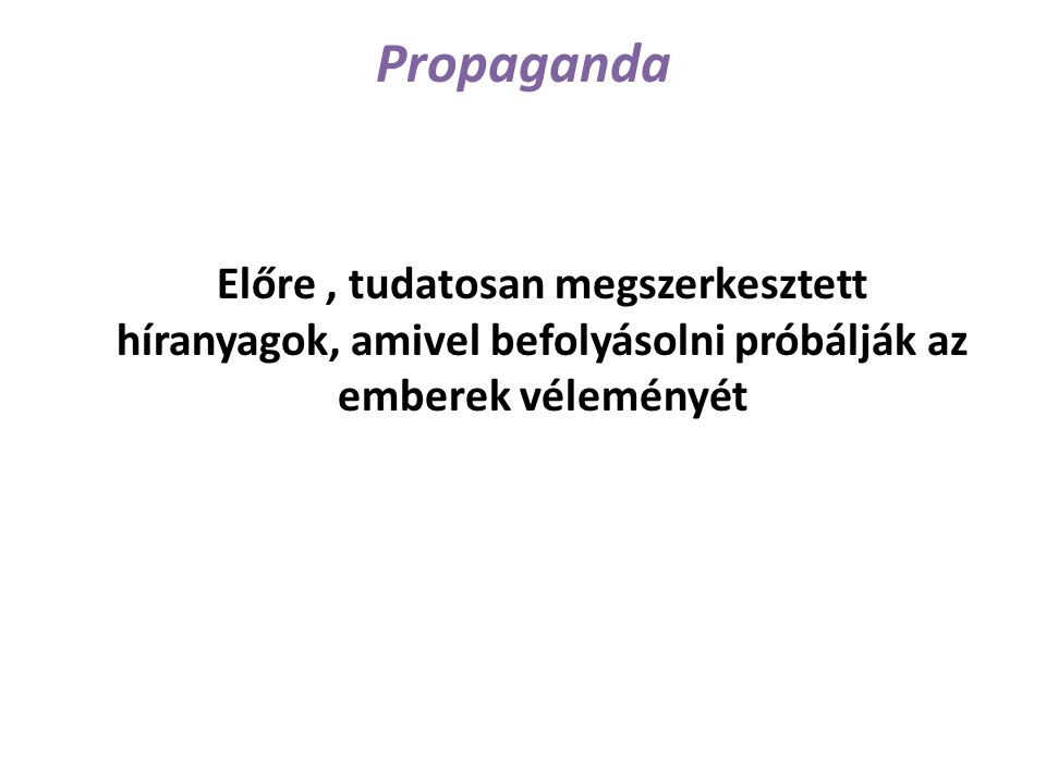 Propaganda Előre , tudatosan megszerkesztett híranyagok, amivel befolyásolni próbálják az emberek véleményét.