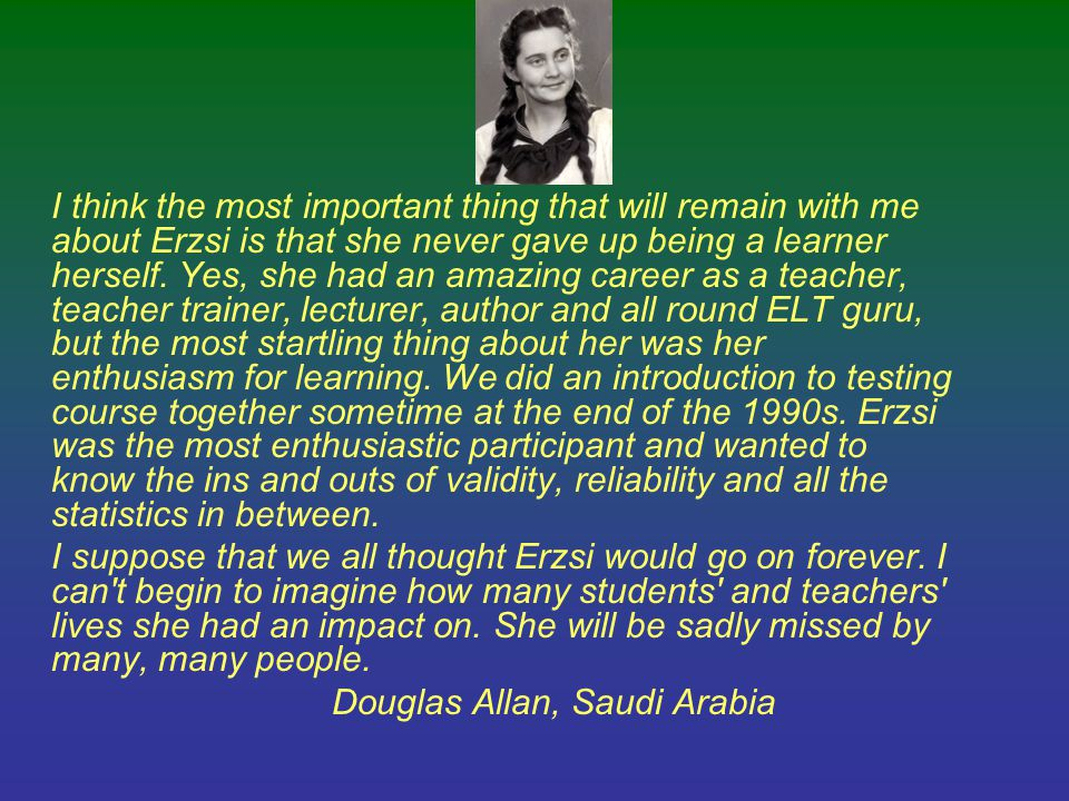 I think the most important thing that will remain with me about Erzsi is that she never gave up being a learner herself. Yes, she had an amazing career as a teacher, teacher trainer, lecturer, author and all round ELT guru, but the most startling thing about her was her enthusiasm for learning. We did an introduction to testing course together sometime at the end of the 1990s. Erzsi was the most enthusiastic participant and wanted to know the ins and outs of validity, reliability and all the statistics in between.