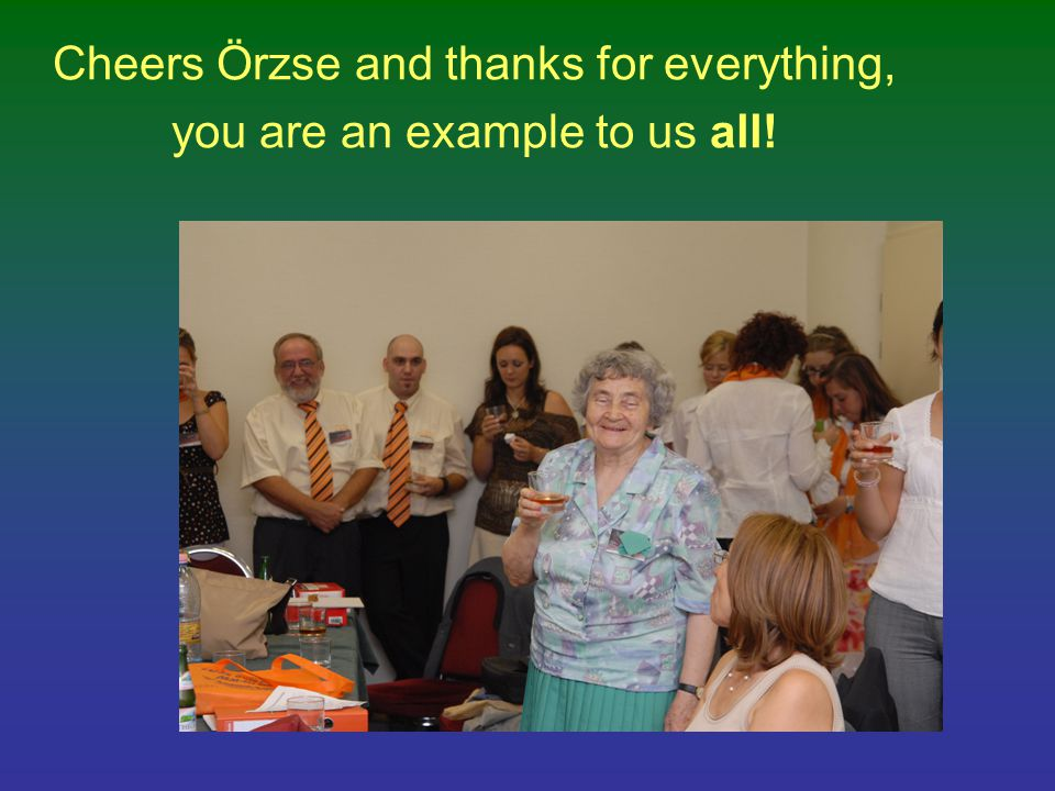 Cheers Örzse and thanks for everything, you are an example to us all!