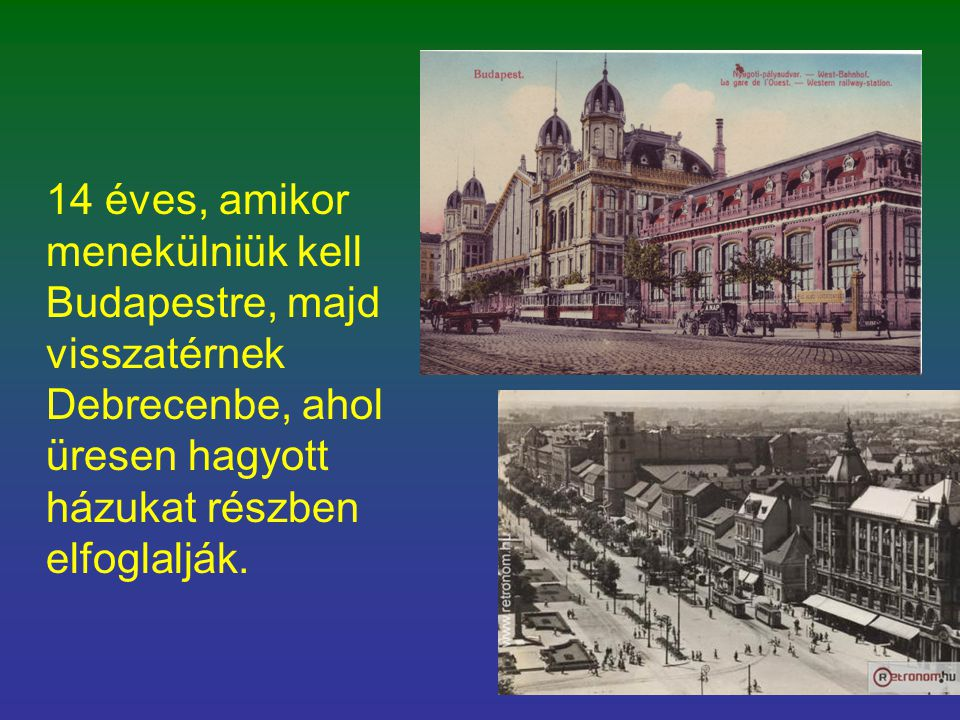 14 éves, amikor menekülniük kell Budapestre, majd visszatérnek Debrecenbe, ahol üresen hagyott házukat részben elfoglalják.