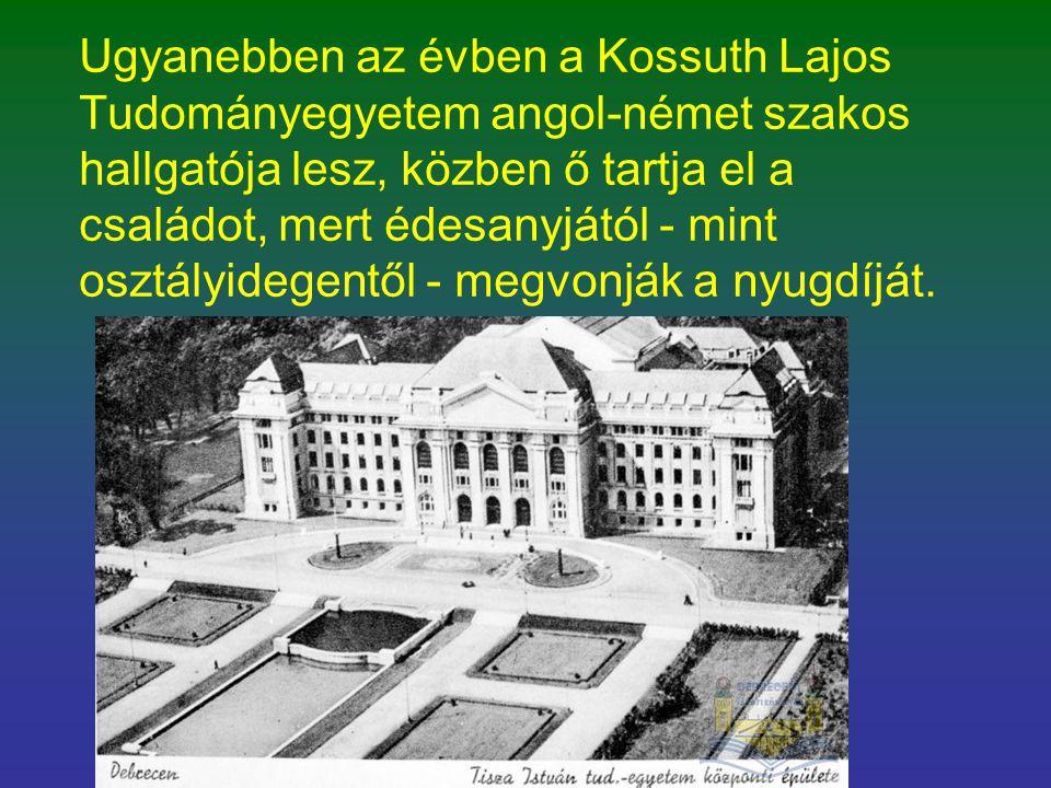 Ugyanebben az évben a Kossuth Lajos Tudományegyetem angol-német szakos hallgatója lesz, közben ő tartja el a családot, mert édesanyjától - mint osztályidegentől - megvonják a nyugdíját.