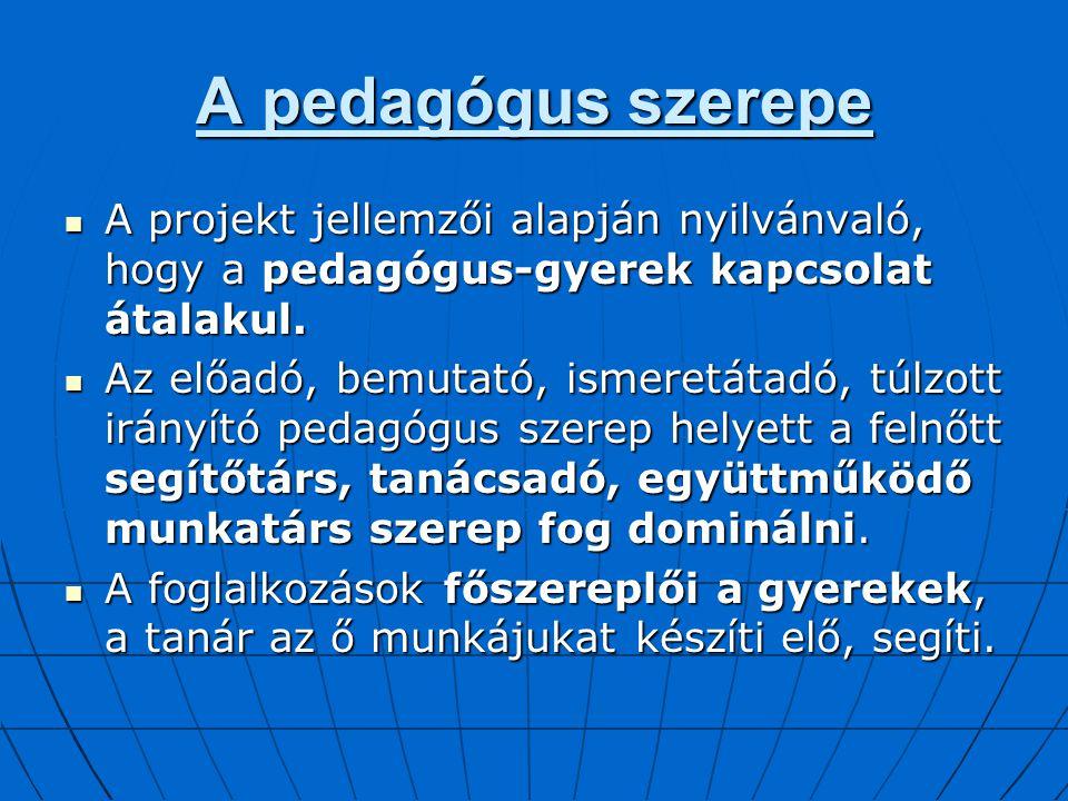 A pedagógus szerepe A projekt jellemzői alapján nyilvánvaló, hogy a pedagógus-gyerek kapcsolat átalakul.