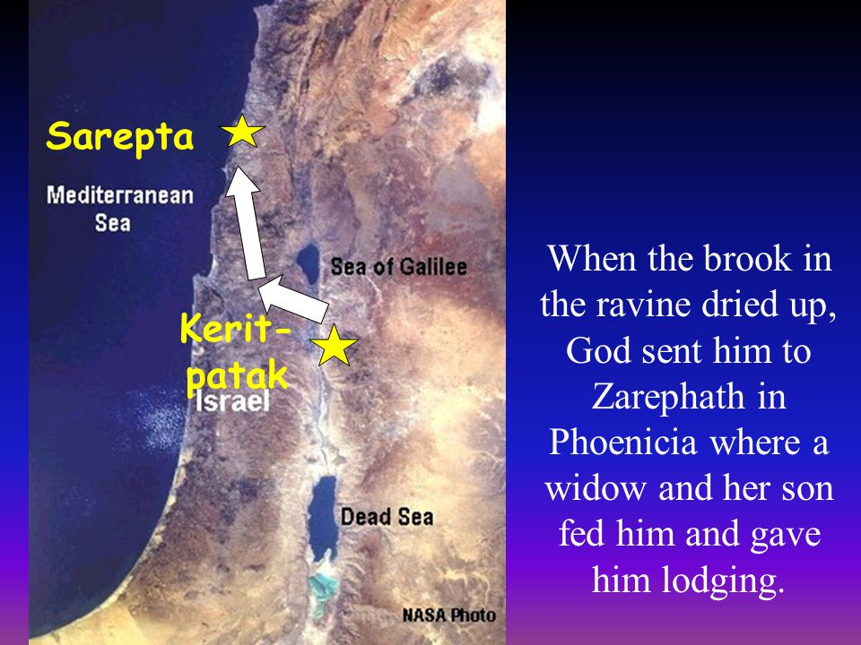 Sarepta When the brook in the ravine dried up, God sent him to Zarephath in Phoenicia where a widow and her son fed him and gave him lodging.