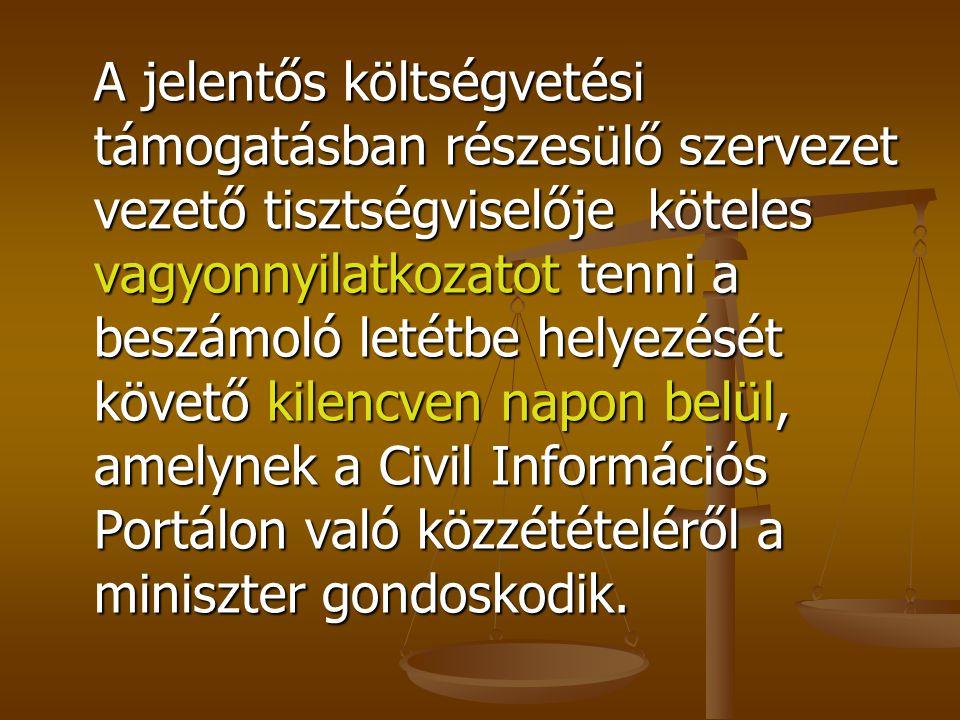A jelentős költségvetési támogatásban részesülő szervezet vezető tisztségviselője köteles vagyonnyilatkozatot tenni a beszámoló letétbe helyezését követő kilencven napon belül, amelynek a Civil Információs Portálon való közzétételéről a miniszter gondoskodik.