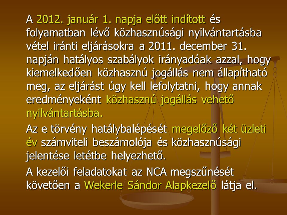A 2012. január 1. napja előtt indított és folyamatban lévő közhasznúsági nyilvántartásba vétel iránti eljárásokra a 2011. december 31. napján hatályos szabályok irányadóak azzal, hogy kiemelkedően közhasznú jogállás nem állapítható meg, az eljárást úgy kell lefolytatni, hogy annak eredményeként közhasznú jogállás vehető nyilvántartásba.