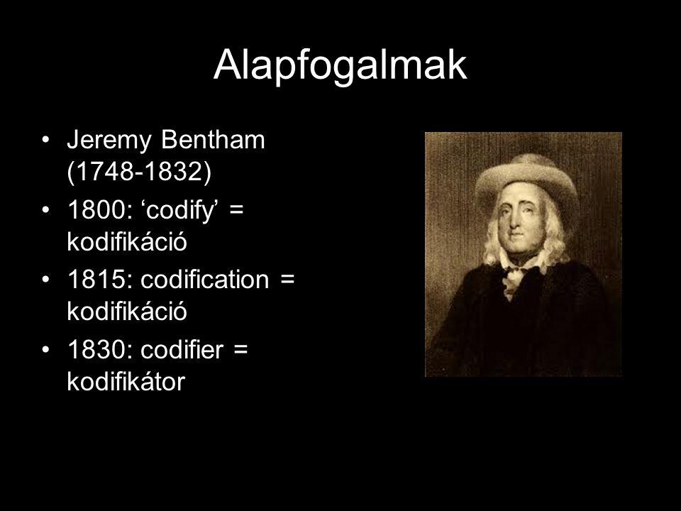 Alapfogalmak Jeremy Bentham (1748-1832) 1800: 'codify' = kodifikáció
