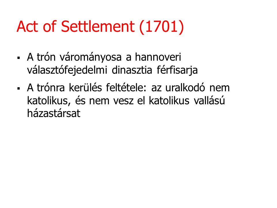 Act of Settlement (1701) A trón várományosa a hannoveri választófejedelmi dinasztia férfisarja.