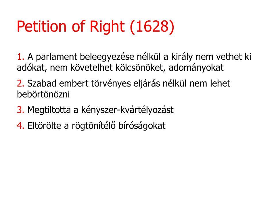 Petition of Right (1628) 1. A parlament beleegyezése nélkül a király nem vethet ki adókat, nem követelhet kölcsönöket, adományokat.