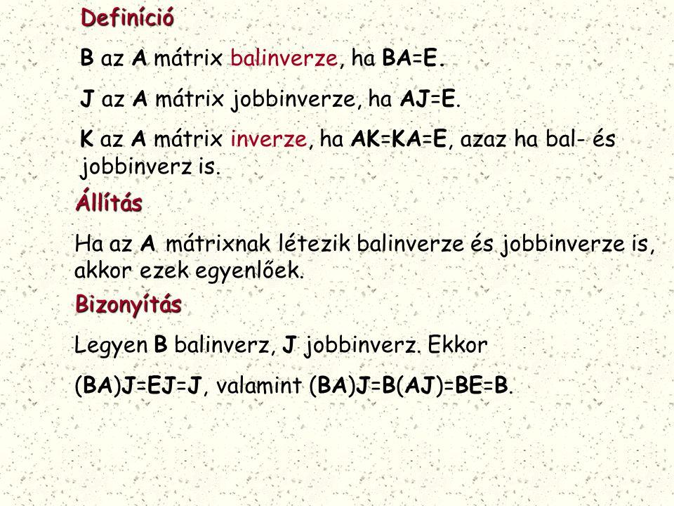 Definíció B az A mátrix balinverze, ha BA=E. J az A mátrix jobbinverze, ha AJ=E. K az A mátrix inverze, ha AK=KA=E, azaz ha bal- és jobbinverz is.