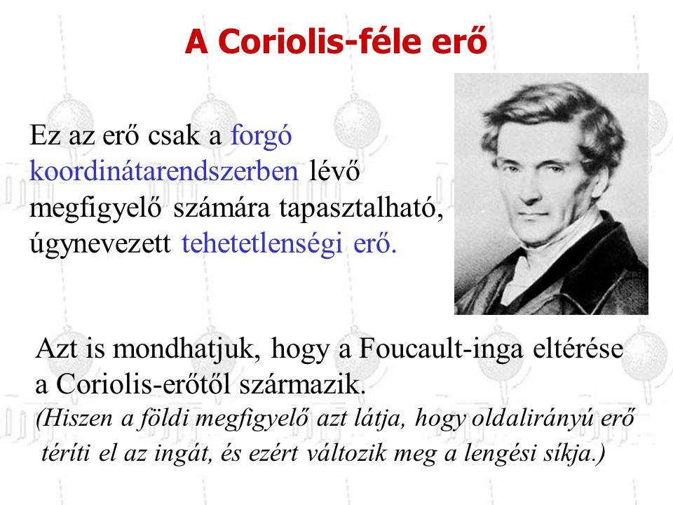 A Coriolis-féle erő Ez az erő csak a forgó koordinátarendszerben lévő