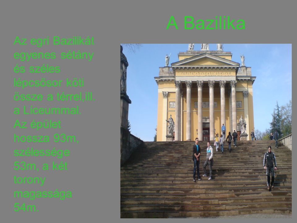A Bazilika Az egri Bazilikát egyenes sétány és széles lépcsősor köti össze a térrel,ill. a Líceummal.