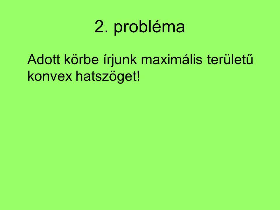 2. probléma Adott körbe írjunk maximális területű konvex hatszöget!