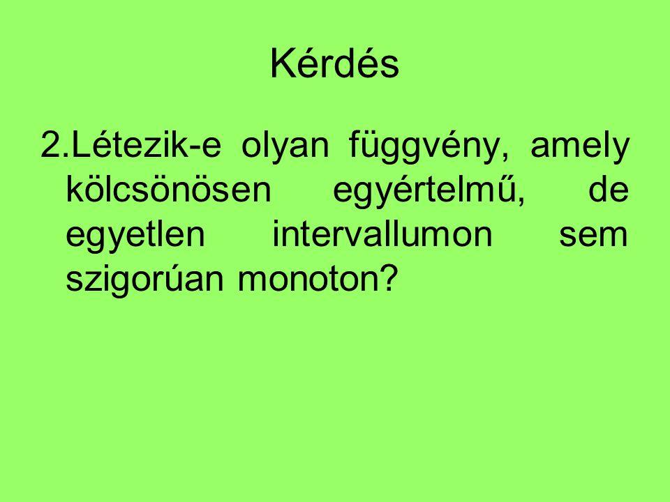 Kérdés 2.Létezik-e olyan függvény, amely kölcsönösen egyértelmű, de egyetlen intervallumon sem szigorúan monoton