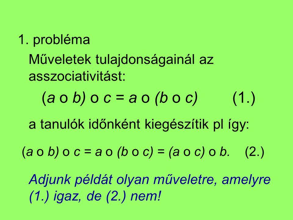 1. probléma Műveletek tulajdonságainál az asszociativitást: (a o b) o c = a o (b o c) (1.) a tanulók időnként kiegészítik pl így:
