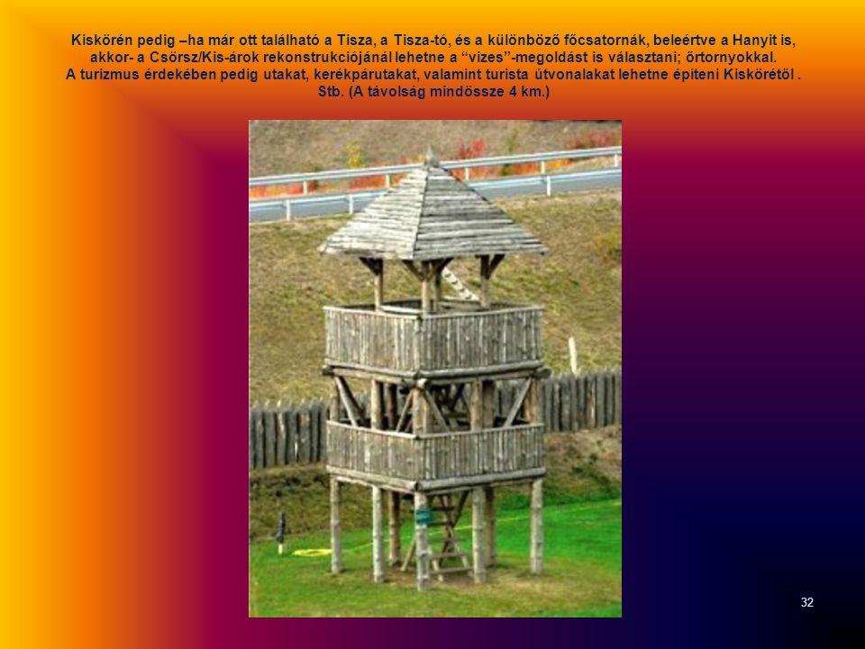 Kiskörén pedig –ha már ott található a Tisza, a Tisza-tó, és a különböző főcsatornák, beleértve a Hanyit is, akkor- a Csörsz/Kis-árok rekonstrukciójánál lehetne a vizes -megoldást is választani; őrtornyokkal.