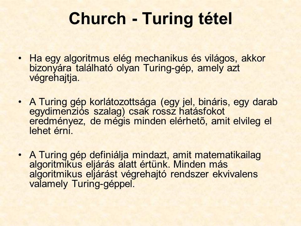 Church - Turing tétel Ha egy algoritmus elég mechanikus és világos, akkor bizonyára található olyan Turing-gép, amely azt végrehajtja.