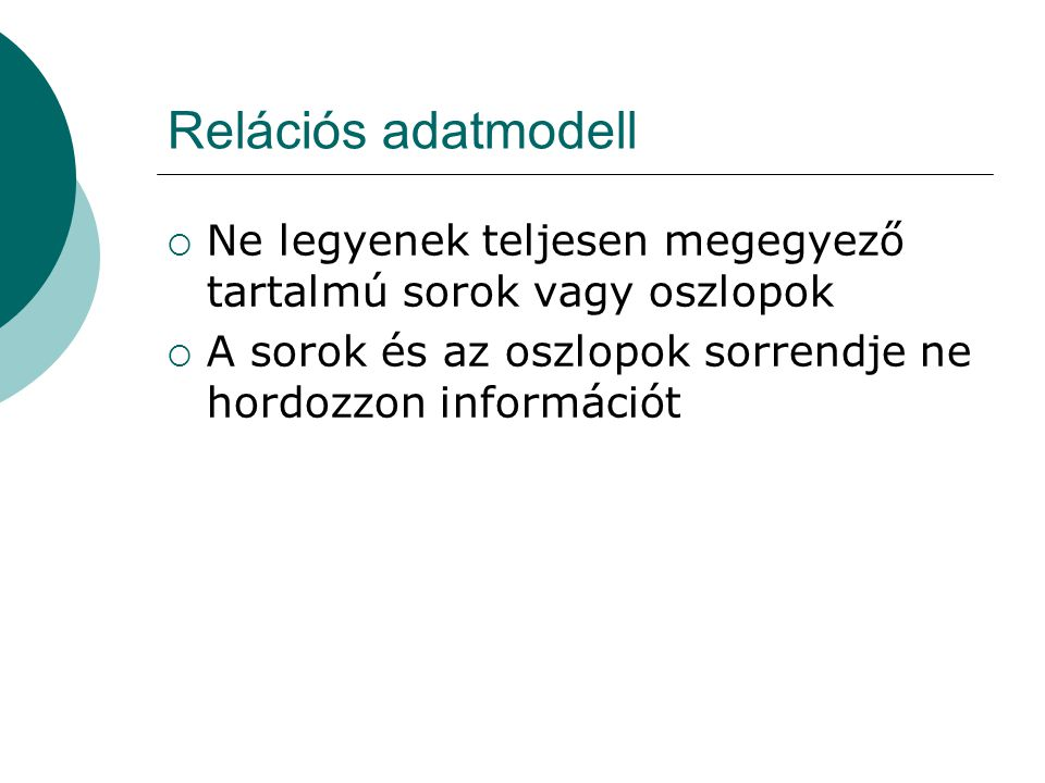 Relációs adatmodell Ne legyenek teljesen megegyező tartalmú sorok vagy oszlopok.