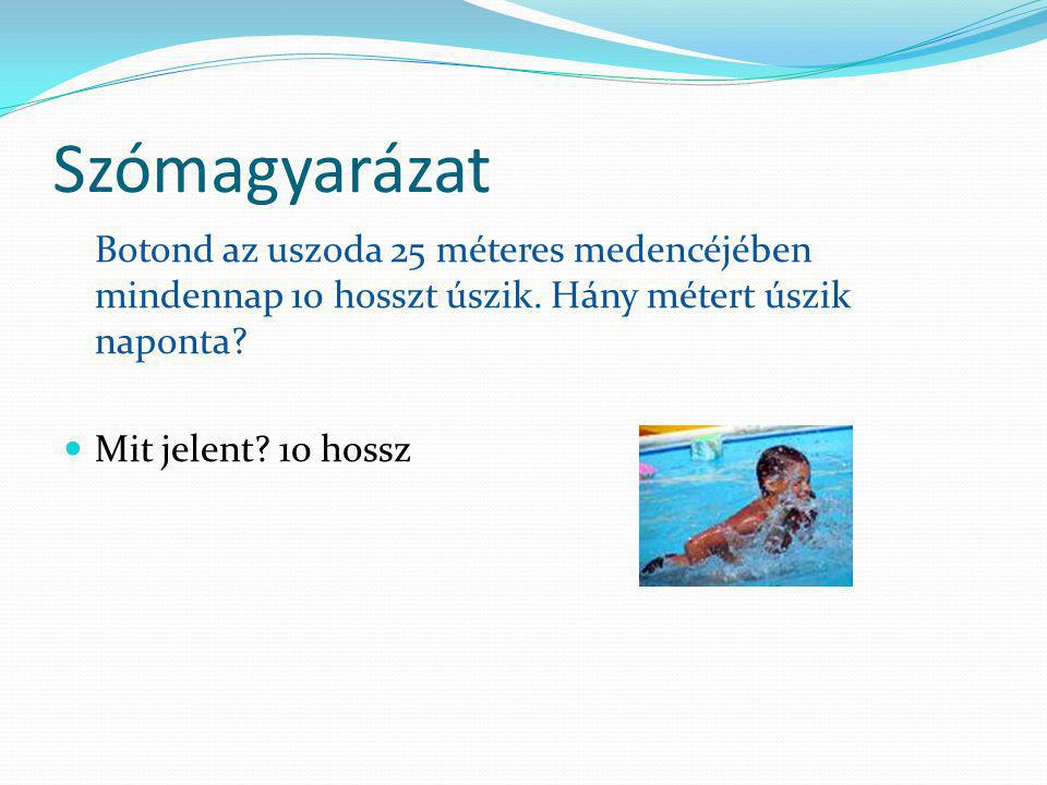 Szómagyarázat Botond az uszoda 25 méteres medencéjében mindennap 10 hosszt úszik. Hány métert úszik naponta