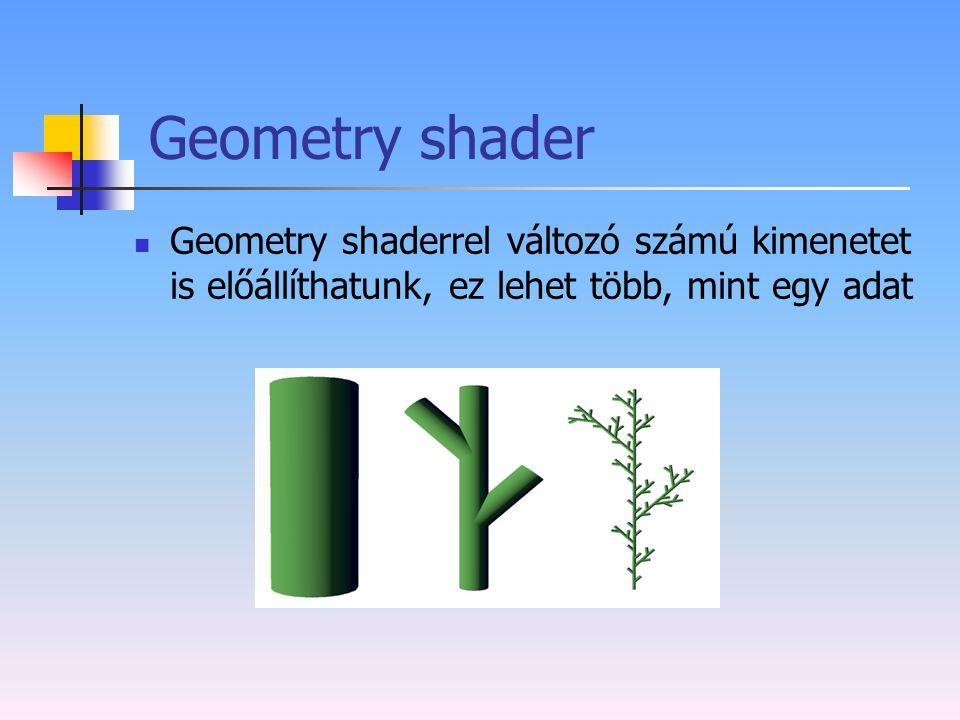 Geometry shader Geometry shaderrel változó számú kimenetet is előállíthatunk, ez lehet több, mint egy adat.