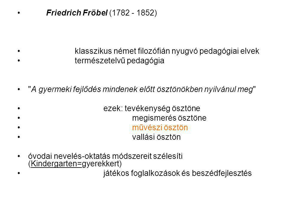 Friedrich Fröbel (1782 - 1852) klasszikus német filozófián nyugvó pedagógiai elvek. természetelvű pedagógia.