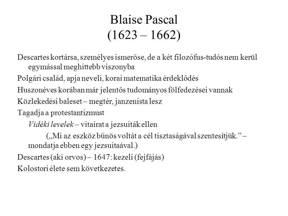 Blaise Pascal (1623 – 1662) Descartes kortársa, személyes ismerőse, de a két filozófus-tudós nem kerül egymással meghittebb viszonyba.